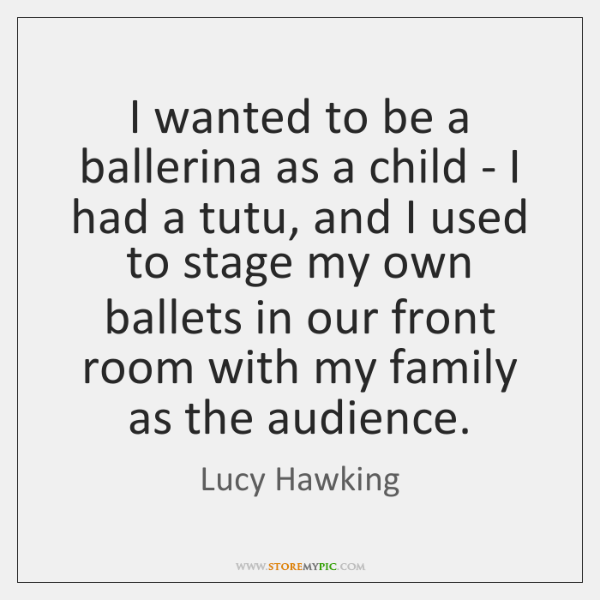 I wanted to be a ballerina as a child - I had ...