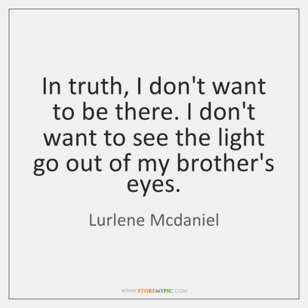 In truth, I don't want to be there. I don't want to ...