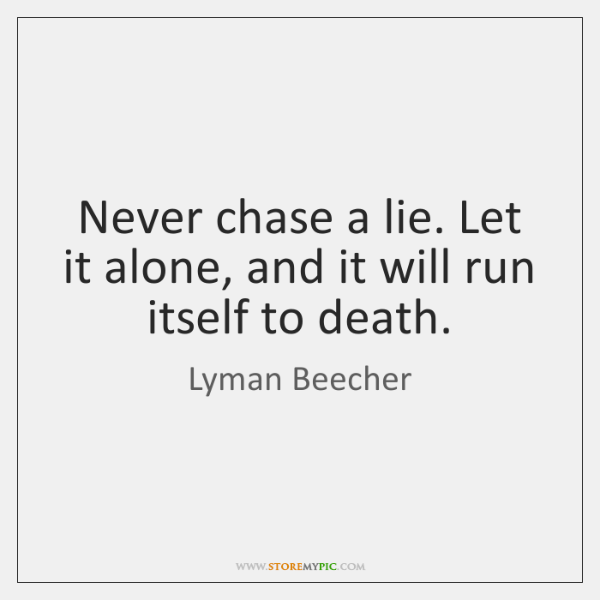 Never chase a lie. Let it alone, and it will run itself ...