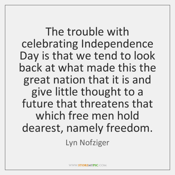 The trouble with celebrating Independence Day is that we tend to look ...