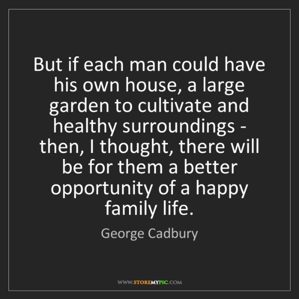 George Cadbury: But if each man could have his own house, a large garden...