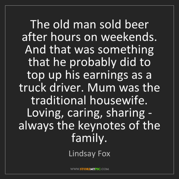 Lindsay Fox: The old man sold beer after hours on weekends. And that...