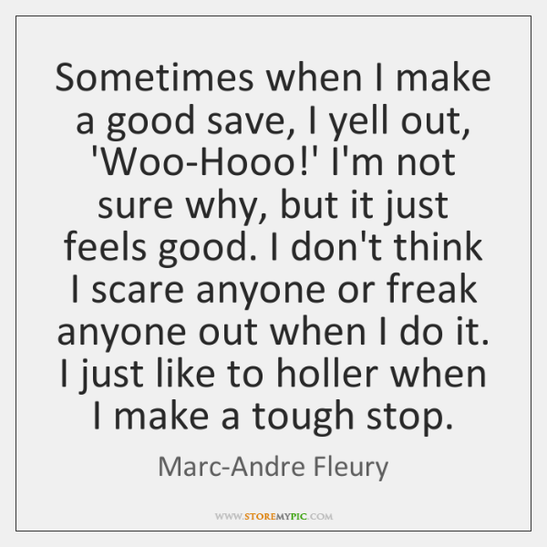 Sometimes when I make a good save, I yell out, 'Woo-Hooo!' ...