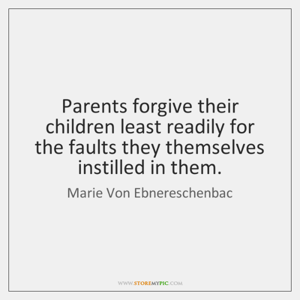 Parents forgive their children least readily for the faults they themselves instilled ...