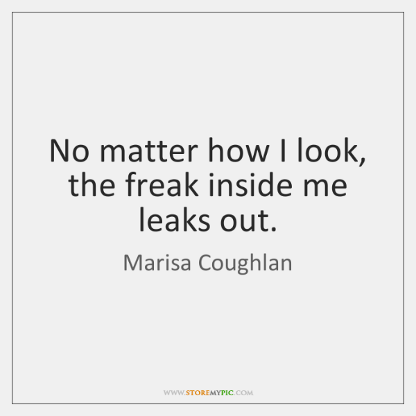 No matter how I look, the freak inside me leaks out.