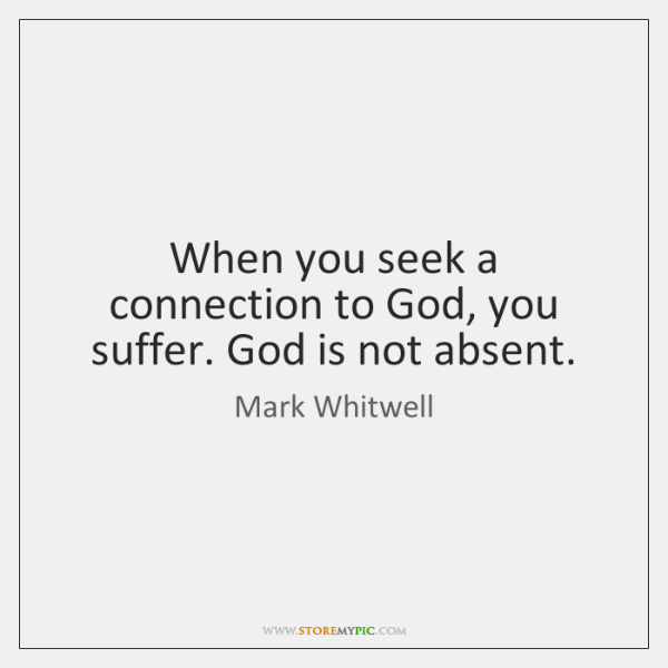 When you seek a connection to God, you suffer. God is not ...