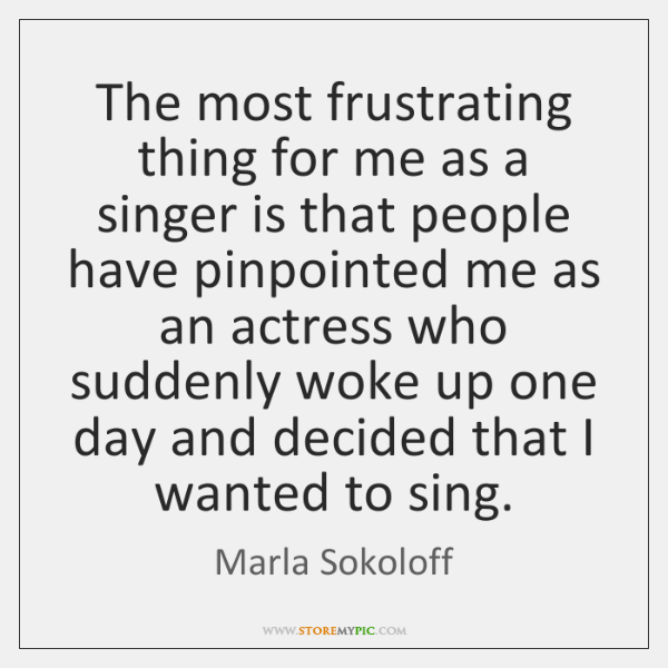 The most frustrating thing for me as a singer is that people ...