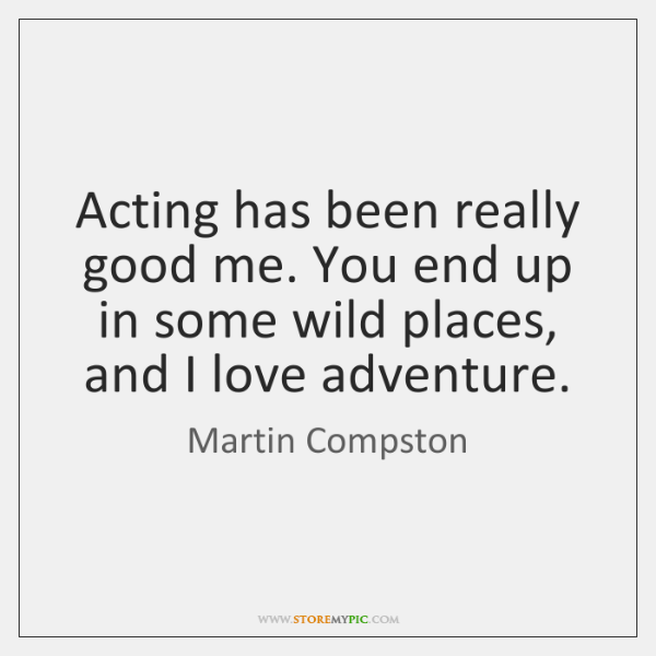 Acting has been really good me. You end up in some wild ...