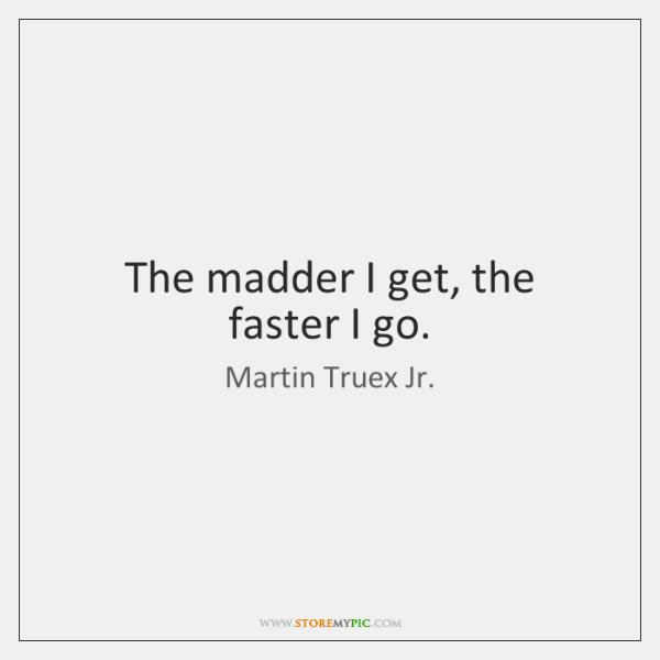 The madder I get, the faster I go.