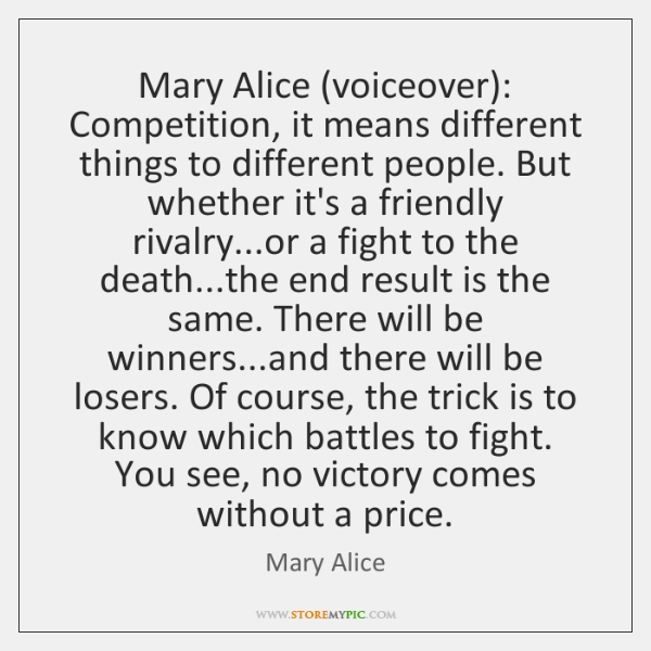 Mary Alice (voiceover): Competition, it means different things to different people. But ...