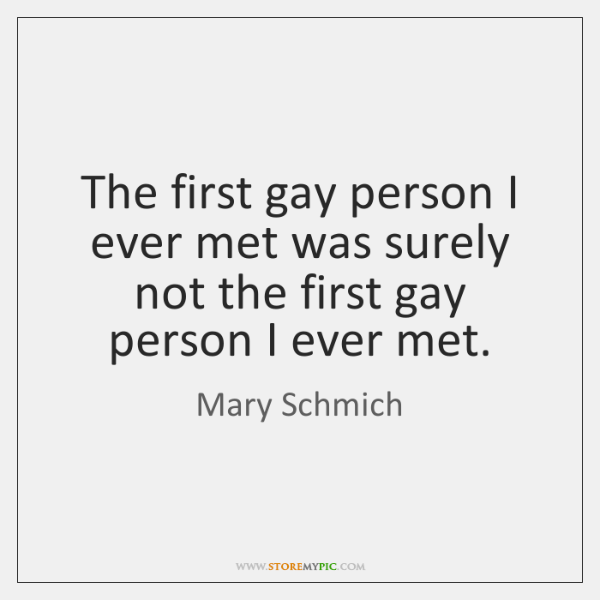 The first gay person I ever met was surely not the first ...