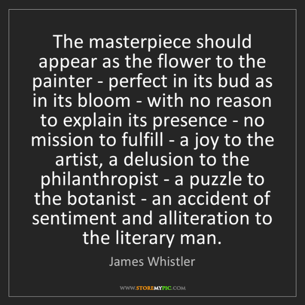 James Whistler: The masterpiece should appear as the flower to the painter...