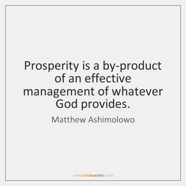 Prosperity is a by-product of an effective management of whatever God provides.