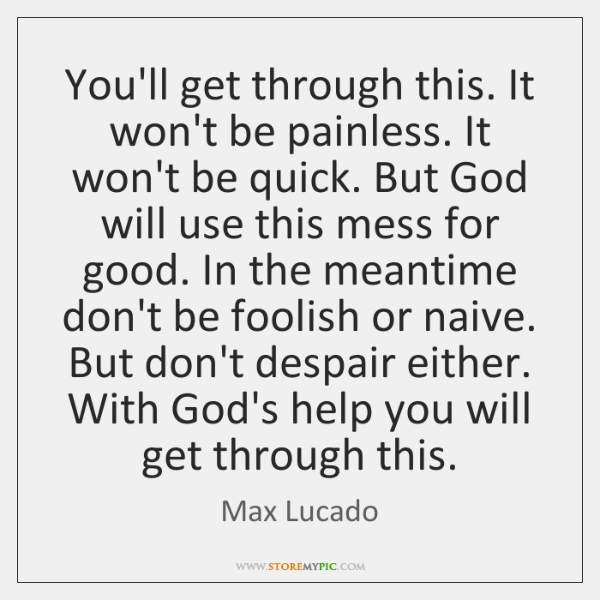 You Ll Get Through This Quotes Inspiration You'll Get Through This It Won't Be Painless It Won't Be Quick