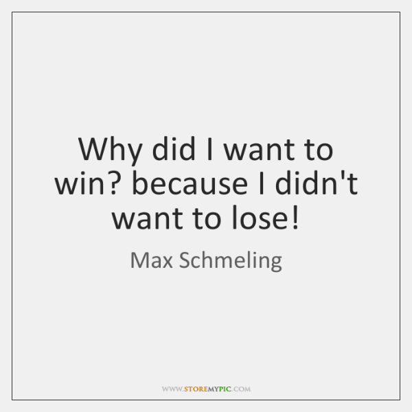 Why did I want to win? because I didn't want to lose!