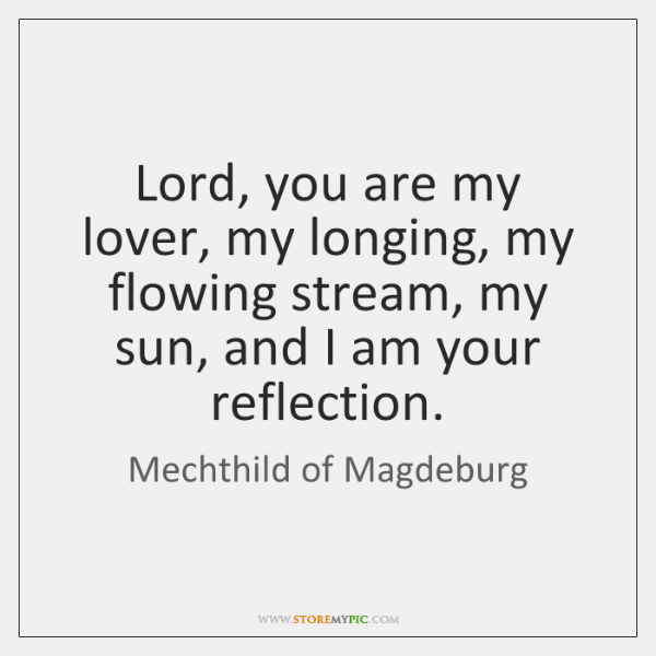 Lord, you are my lover, my longing, my flowing stream, my sun, ...