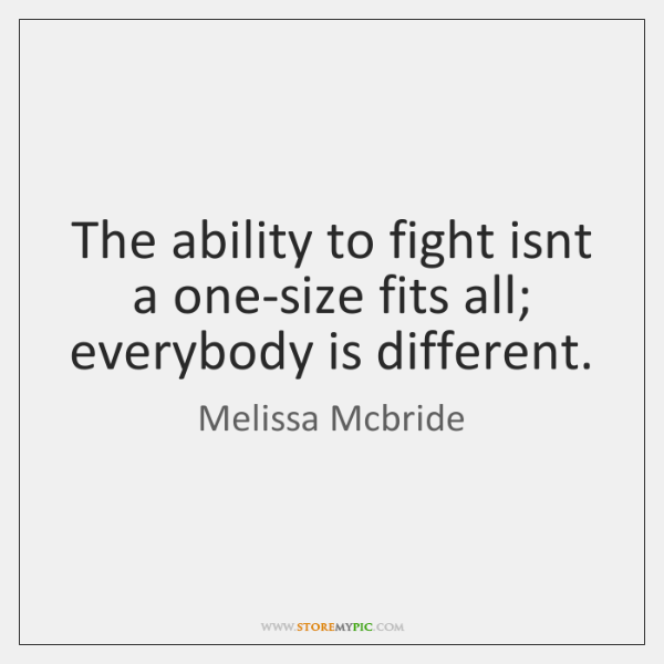 The ability to fight isnt a one-size fits all; everybody is different.