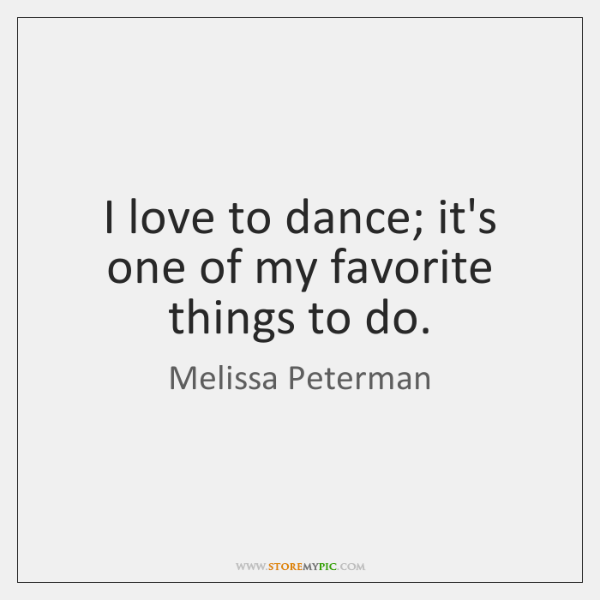 I love to dance; it's one of my favorite things to do.