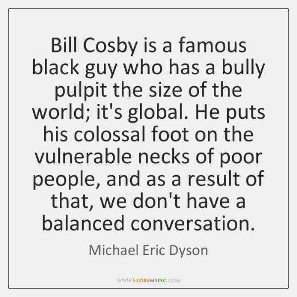 Bill Cosby is a famous black guy who has a bully pulpit ...