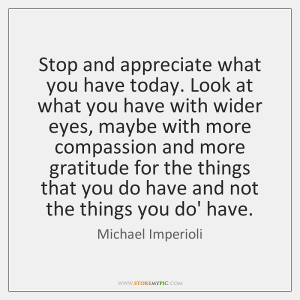 Stop and appreciate what you have today. Look at what you have ...