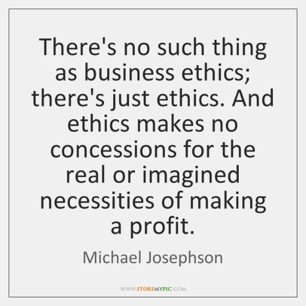 There's no such thing as business ethics; there's just ethics. And ethics ...
