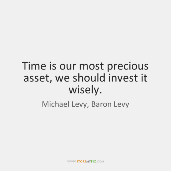 Time is our most precious asset, we should invest it wisely.