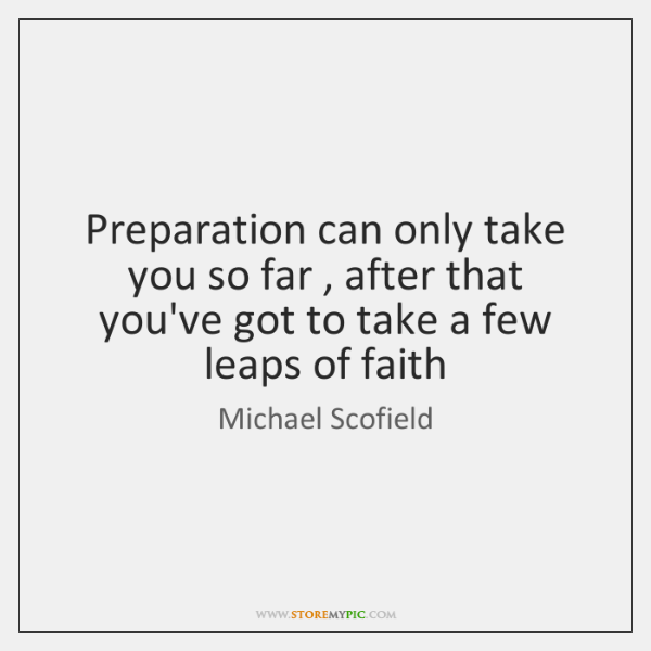 Preparation can only take you so far , after that you've got to ...