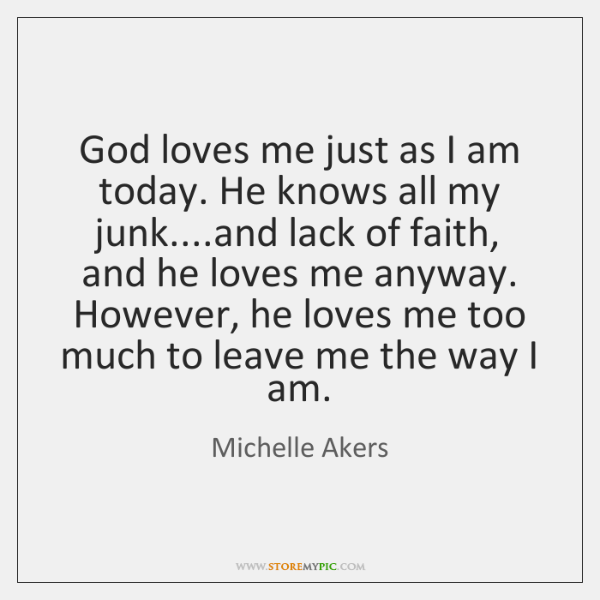 God loves me just as I am today. He knows all my ...