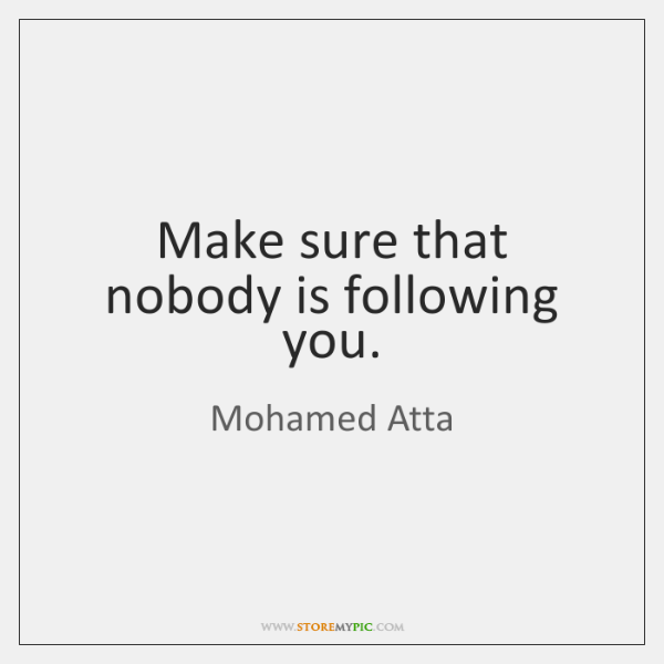 Make sure that nobody is following you.