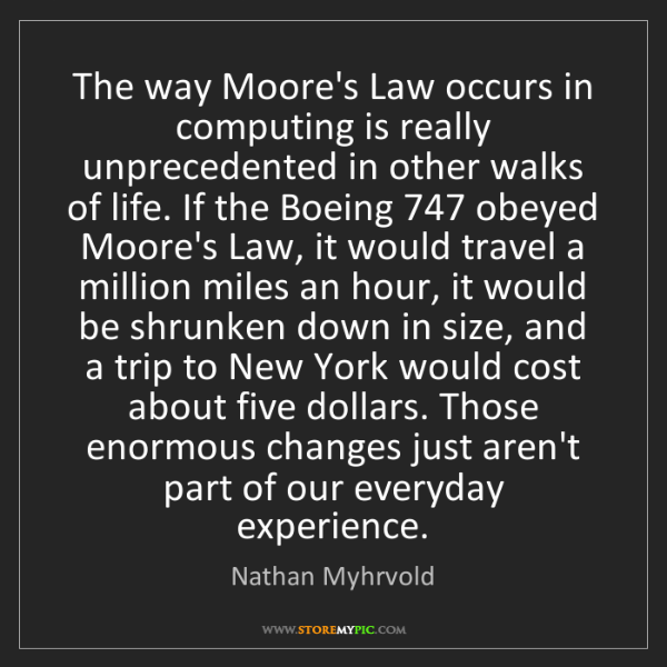Nathan Myhrvold: The way Moore's Law occurs in computing is really unprecedented...