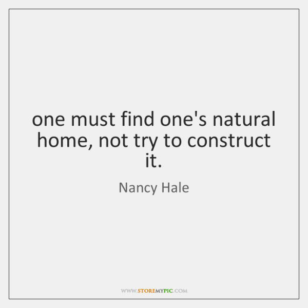 one must find one's natural home, not try to construct it.
