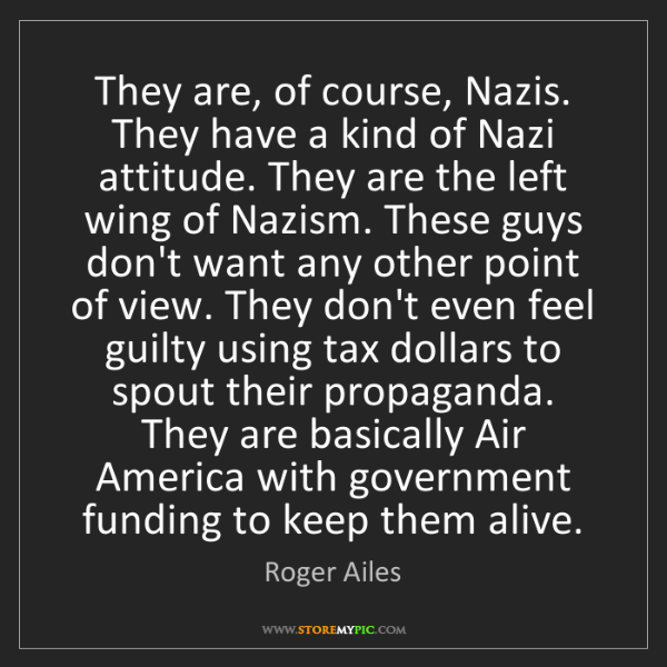 Roger Ailes: They are, of course, Nazis. They have a kind of Nazi...