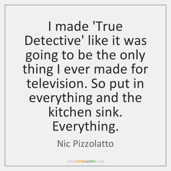 I made 'True Detective' like it was going to be the only ...
