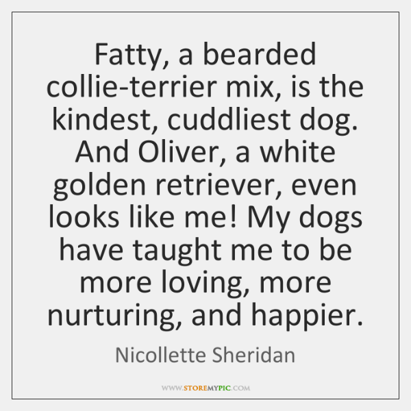 Fatty, a bearded collie-terrier mix, is the kindest, cuddliest dog. And Oliver, ...