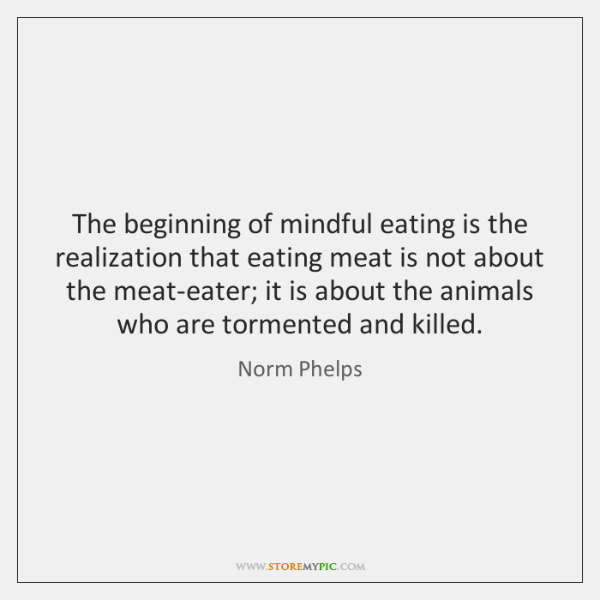 The beginning of mindful eating is the realization that eating meat is ...