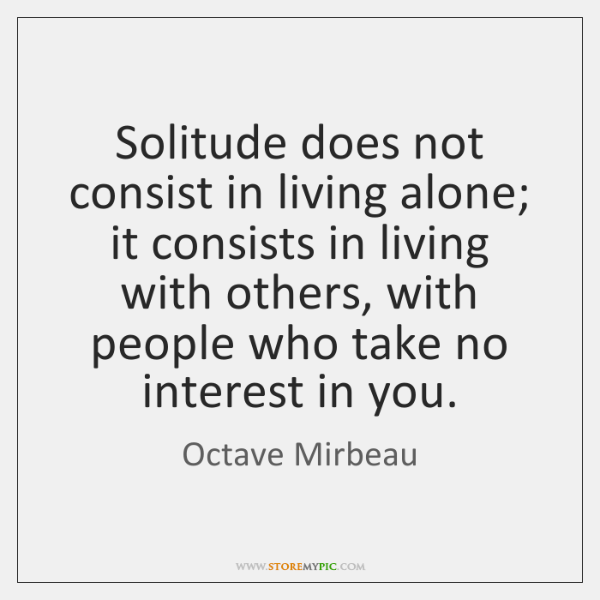 Solitude does not consist in living alone; it consists in living with ...