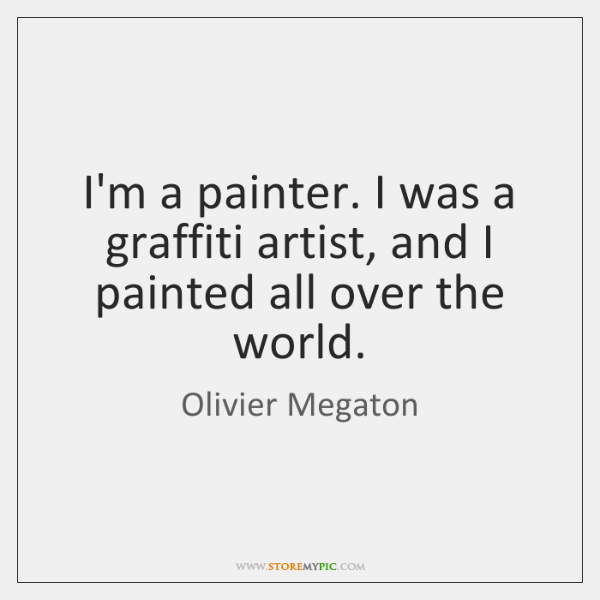I'm a painter. I was a graffiti artist, and I painted all ...