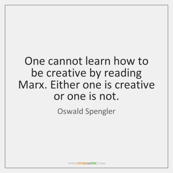 One cannot learn how to be creative by reading Marx. Either one ...