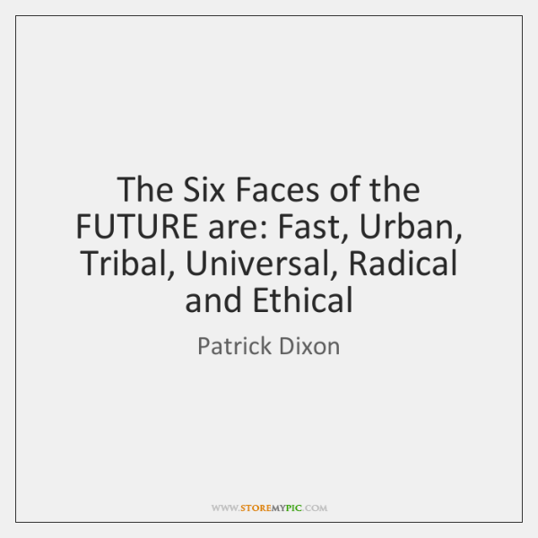 The Six Faces of the FUTURE are: Fast, Urban, Tribal, Universal, Radical ...