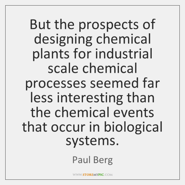 But the prospects of designing chemical plants for industrial scale chemical processes ...