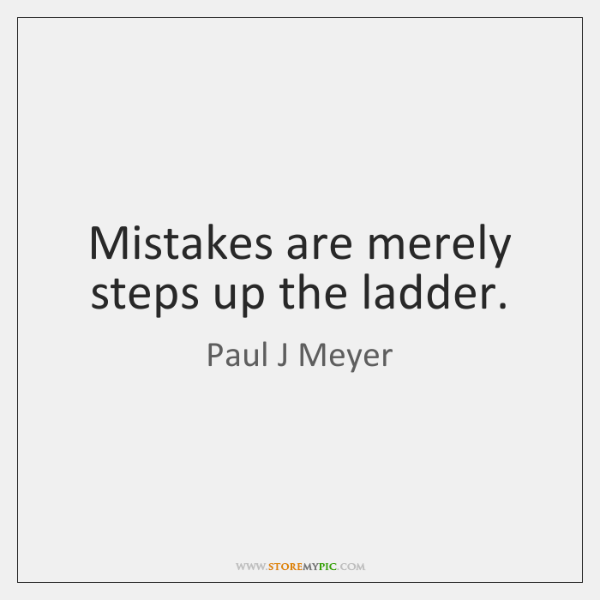 Mistakes are merely steps up the ladder.