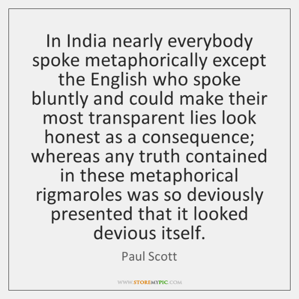In India nearly everybody spoke metaphorically except the English who spoke bluntly ...