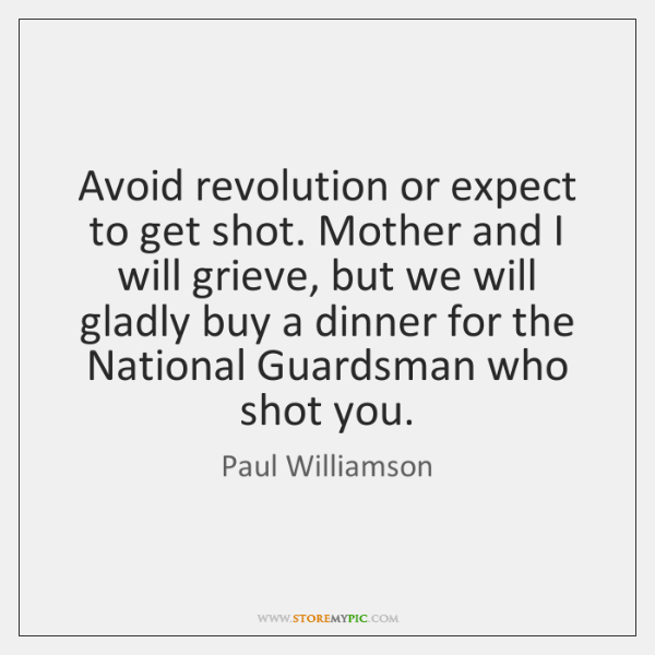 Avoid revolution or expect to get shot. Mother and I will grieve, ...