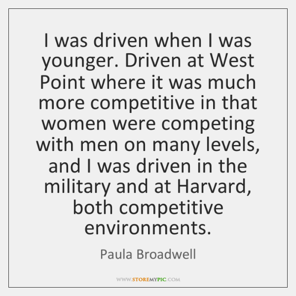 I was driven when I was younger. Driven at West Point where ...