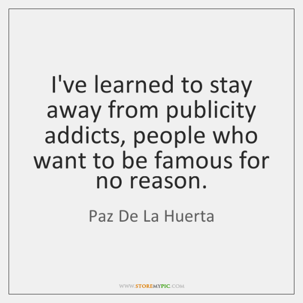 I've learned to stay away from publicity addicts, people who want to ...