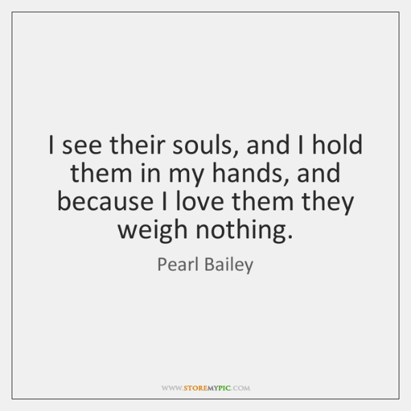I see their souls, and I hold them in my hands, and ...