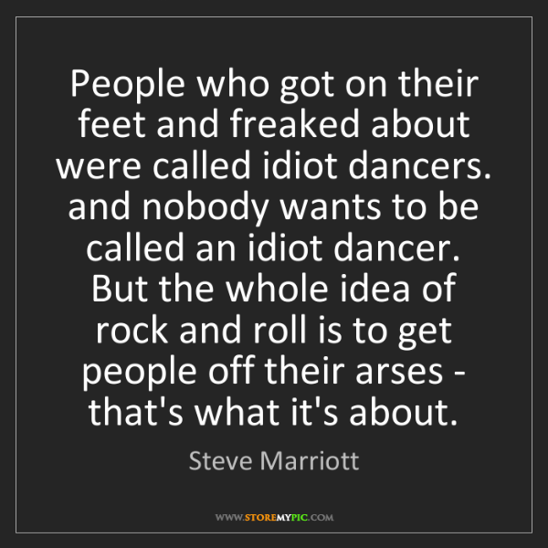 Steve Marriott: People who got on their feet and freaked about were called...