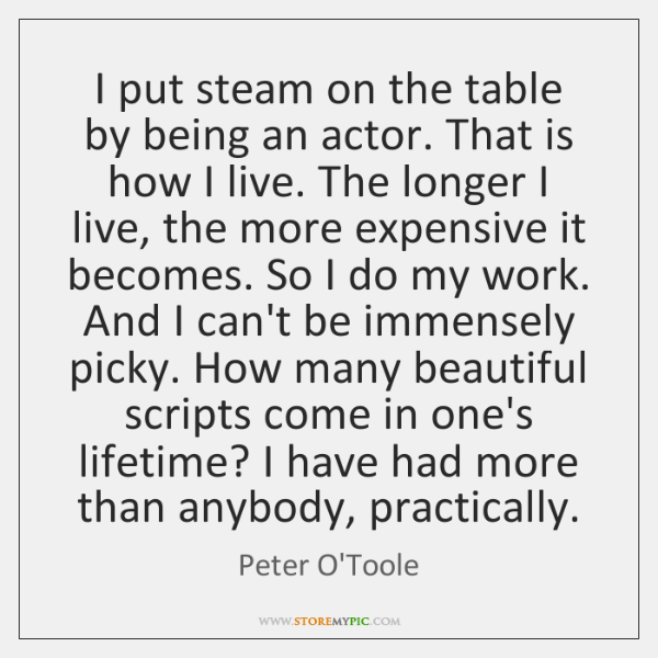 I put steam on the table by being an actor. That is ...