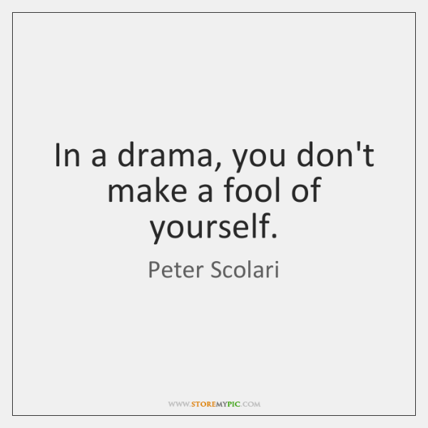 In a drama, you don't make a fool of yourself.