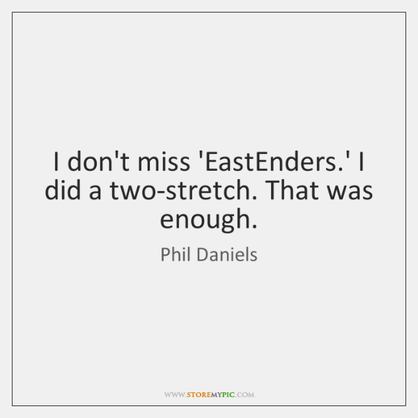 I don't miss 'EastEnders.' I did a two-stretch. That was enough.